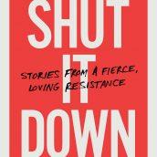 Shut It Down, Stories from a Fierce Loving Resistance