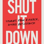 Shut It Down, Stories from a Fierce Loving Resistance